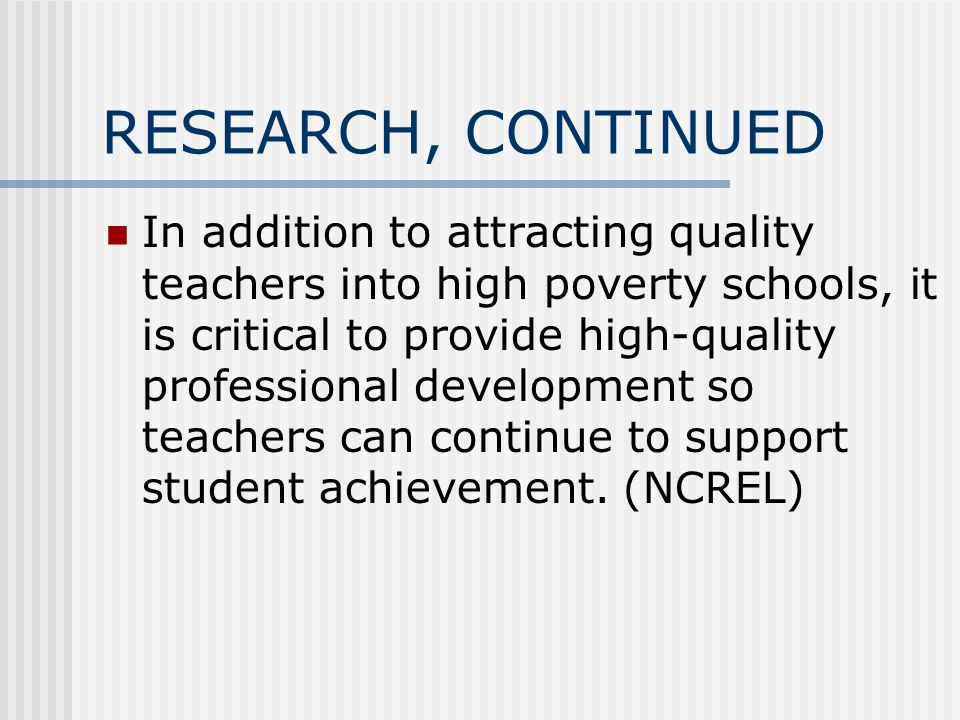 RESEARCH, CONTINUED In addition to attracting quality teachers into high poverty schools, it is critical to provide high-quality professional development so teachers can continue to support student achievement.