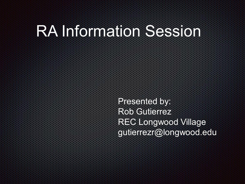 RA Information Session Presented by: Rob Gutierrez REC Longwood Village gutierrezr@longwood.edu