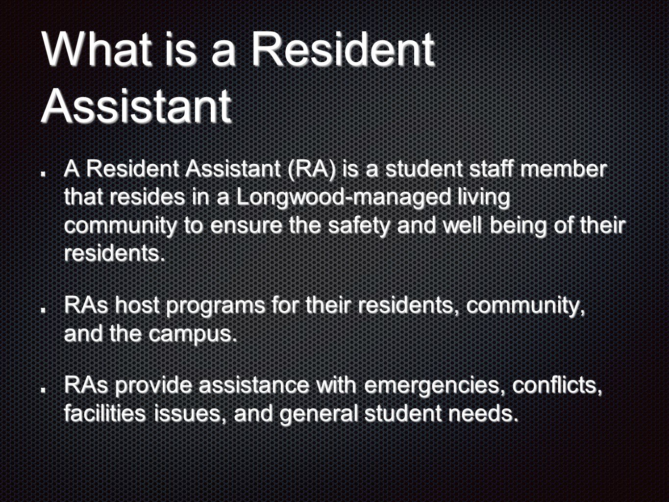 What is a Resident Assistant A Resident Assistant (RA) is a student staff member that resides in a Longwood-managed living community to ensure the saf