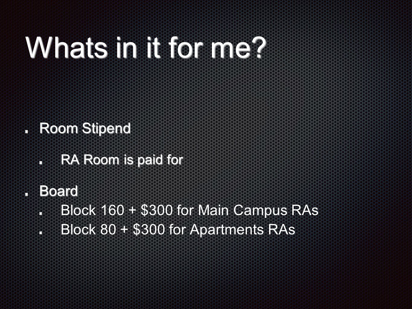 Whats in it for me? Room Stipend RA Room is paid for Board Block 160 + $300 for Main Campus RAs Block 80 + $300 for Apartments RAs