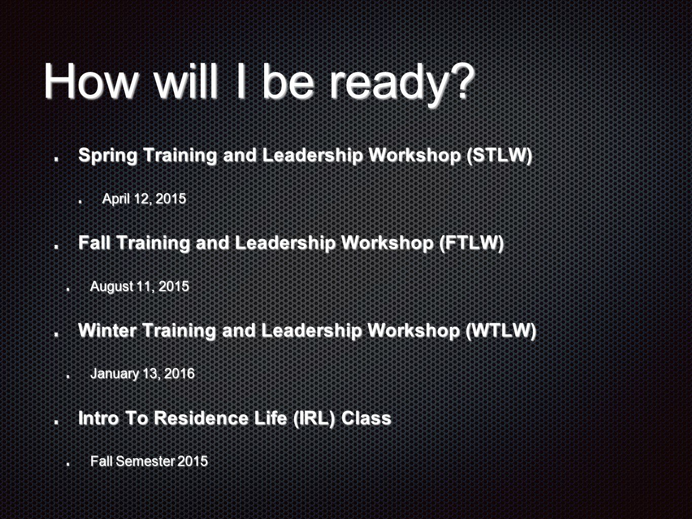 How will I be ready? Spring Training and Leadership Workshop (STLW) April 12, 2015 Fall Training and Leadership Workshop (FTLW) August 11, 2015 Winter