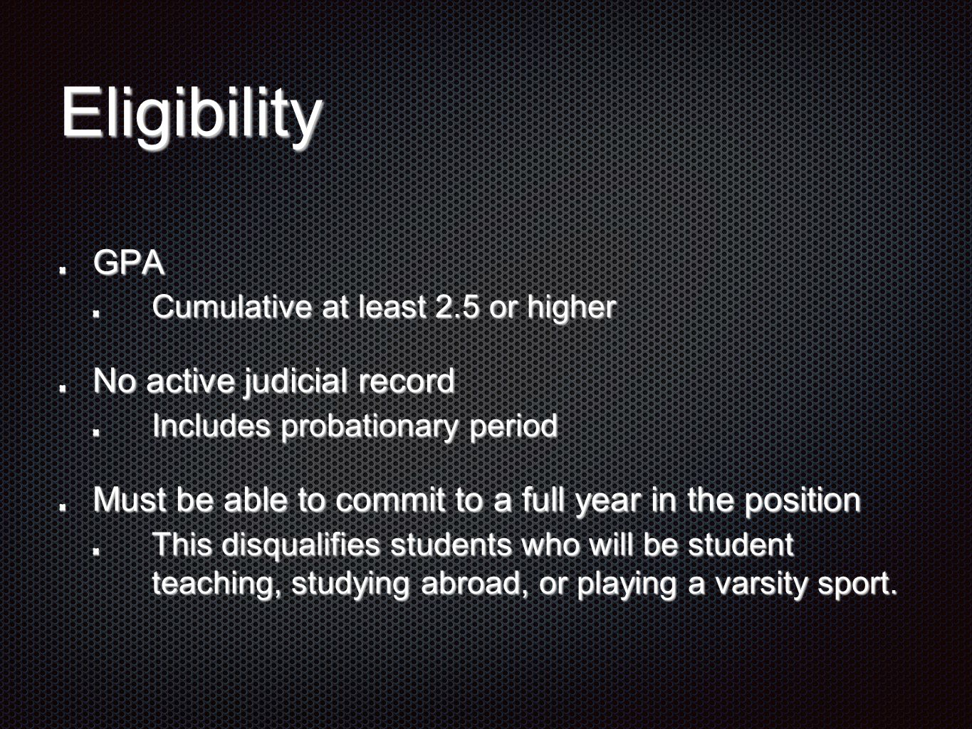 Eligibility GPA Cumulative at least 2.5 or higher No active judicial record Includes probationary period Must be able to commit to a full year in the position This disqualifies students who will be student teaching, studying abroad, or playing a varsity sport.