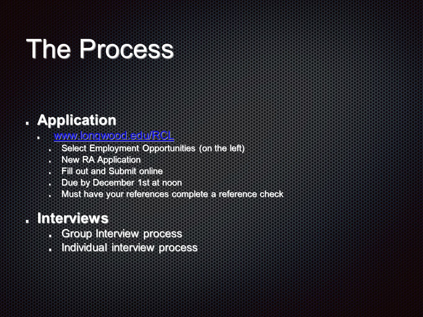 The Process Application www.longwood.edu/RCL Select Employment Opportunities (on the left) New RA Application Fill out and Submit online Due by Decemb