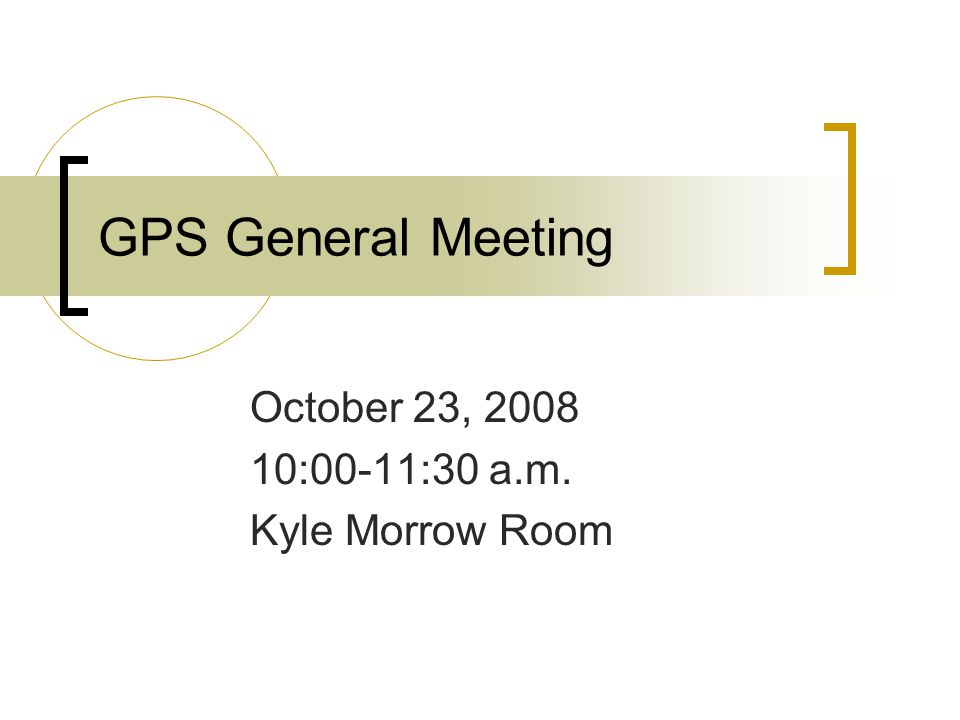 GPS General Meeting October 23, 2008 10:00-11:30 a.m. Kyle Morrow Room