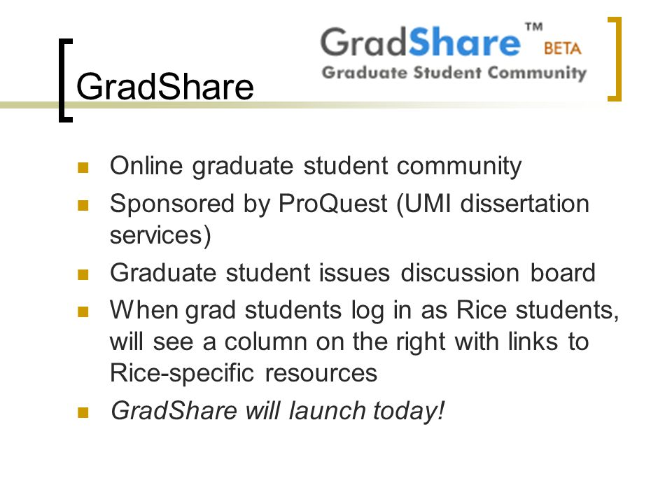 GradShare Online graduate student community Sponsored by ProQuest (UMI dissertation services) Graduate student issues discussion board When grad students log in as Rice students, will see a column on the right with links to Rice-specific resources GradShare will launch today!