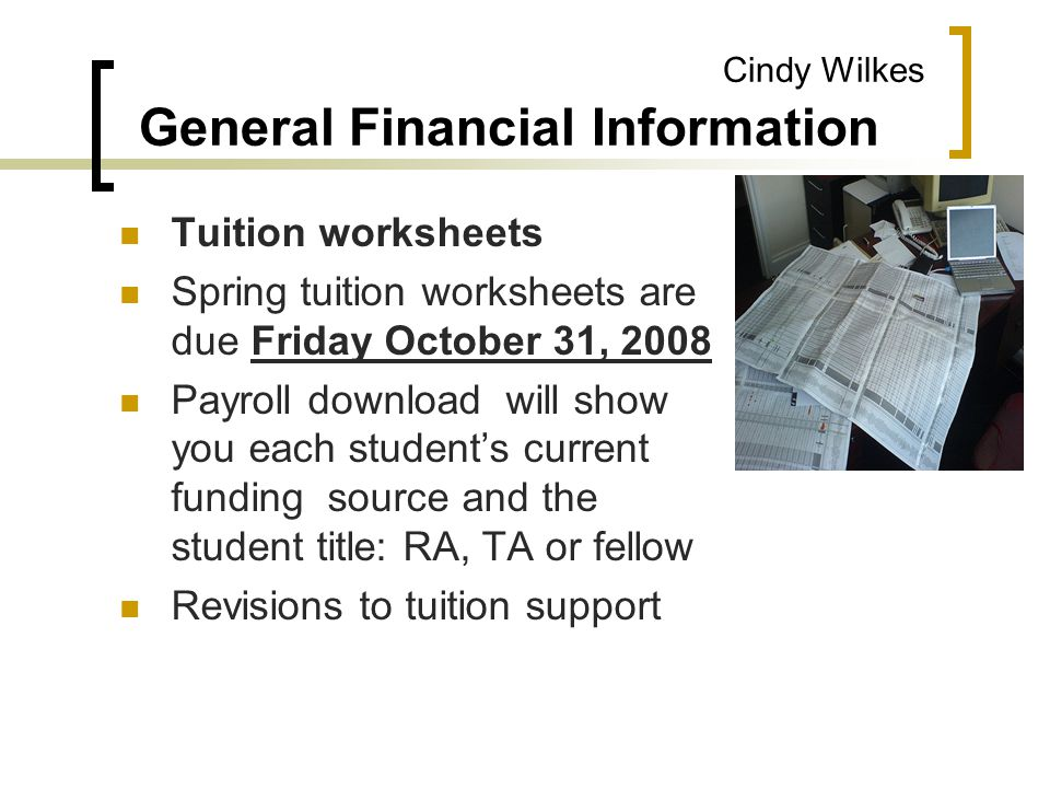 Cindy Wilkes General Financial Information Tuition worksheets Spring tuition worksheets are due Friday October 31, 2008 Payroll download will show you each student's current funding source and the student title: RA, TA or fellow Revisions to tuition support
