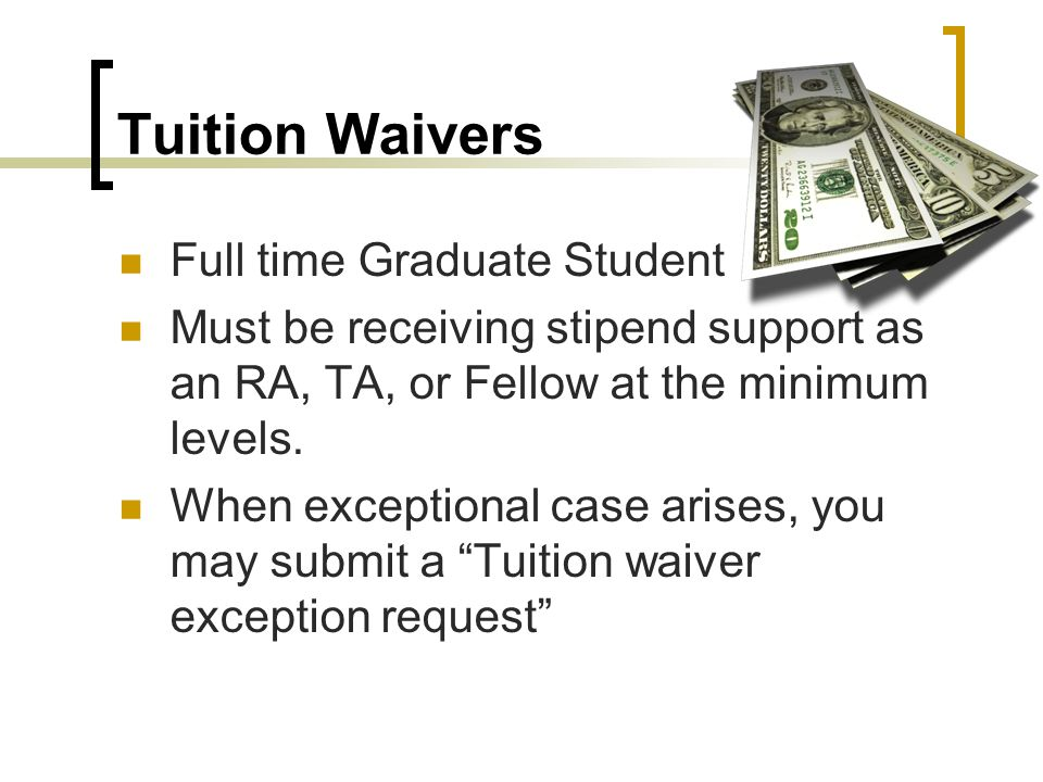 Tuition Waivers Full time Graduate Student Must be receiving stipend support as an RA, TA, or Fellow at the minimum levels.