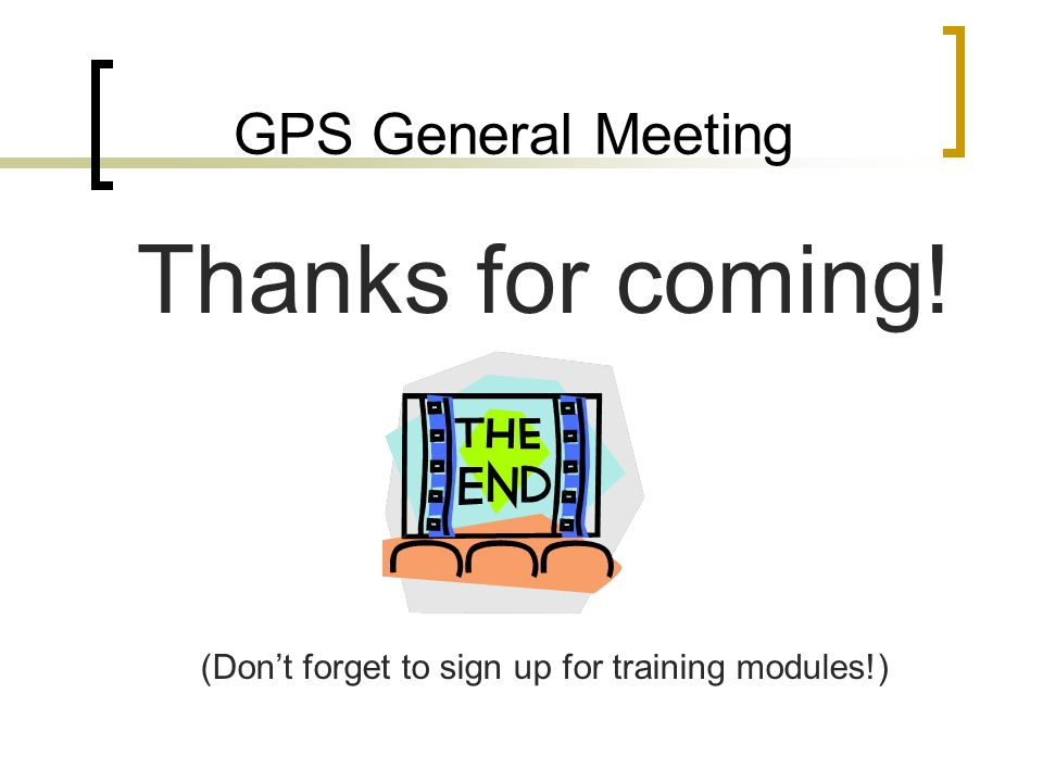 GPS General Meeting Thanks for coming! (Don't forget to sign up for training modules!)