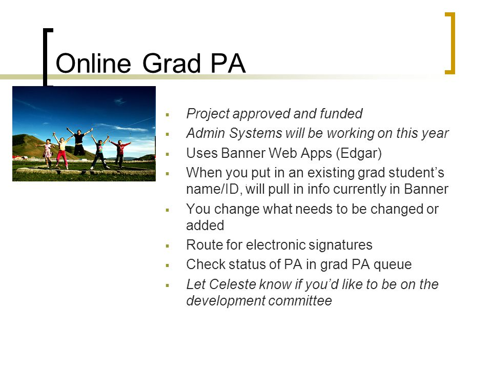 Online Grad PA  Project approved and funded  Admin Systems will be working on this year  Uses Banner Web Apps (Edgar)  When you put in an existing grad student's name/ID, will pull in info currently in Banner  You change what needs to be changed or added  Route for electronic signatures  Check status of PA in grad PA queue  Let Celeste know if you'd like to be on the development committee