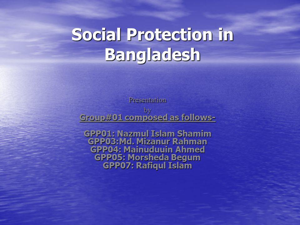 Social Protection in Bangladesh Presentationby Group#01 composed as follows- GPP01: Nazmul Islam Shamim GPP03:Md. Mizanur Rahman GPP04: Mainuduuin Ahm