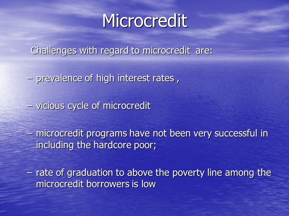 Microcredit Challenges with regard to microcredit are: Challenges with regard to microcredit are: –prevalence of high interest rates, –vicious cycle o