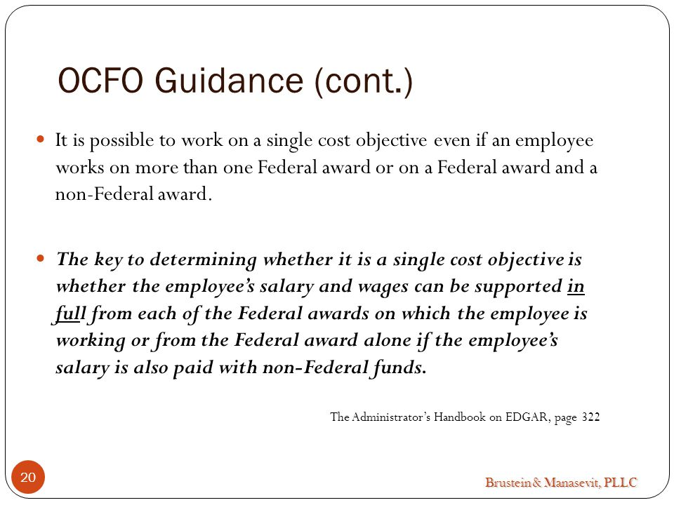 Brustein & Manasevit, PLLC OCFO Guidance (cont.) It is possible to work on a single cost objective even if an employee works on more than one Federal award or on a Federal award and a non-Federal award.