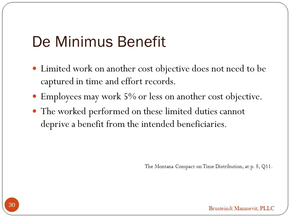 Brustein & Manasevit, PLLC De Minimus Benefit Limited work on another cost objective does not need to be captured in time and effort records.