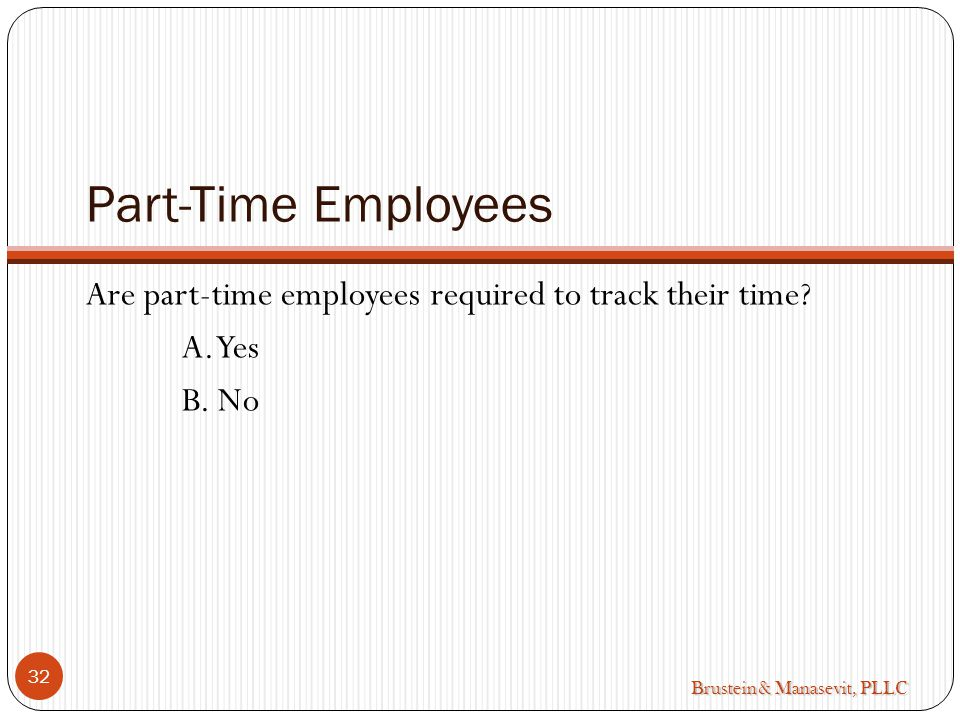 Brustein & Manasevit, PLLC Part-Time Employees Are part-time employees required to track their time.