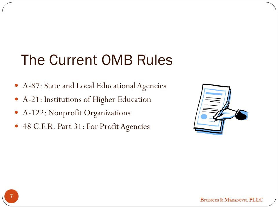 Brustein & Manasevit, PLLC 7 The Current OMB Rules A-87: State and Local Educational Agencies A-21: Institutions of Higher Education A-122: Nonprofit Organizations 48 C.F.R.