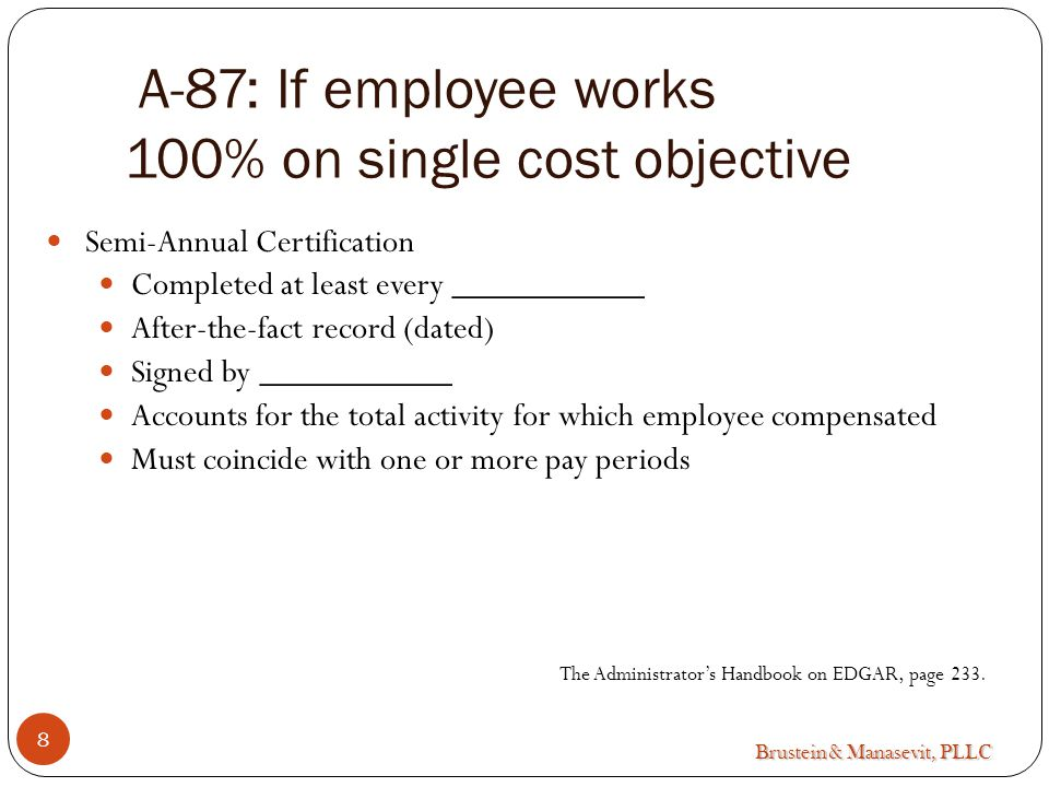Brustein & Manasevit, PLLC A-87: If employee works 100% on single cost objective Semi-Annual Certification Completed at least every ___________ After-the-fact record (dated) Signed by ___________ Accounts for the total activity for which employee compensated Must coincide with one or more pay periods The Administrator's Handbook on EDGAR, page 233.