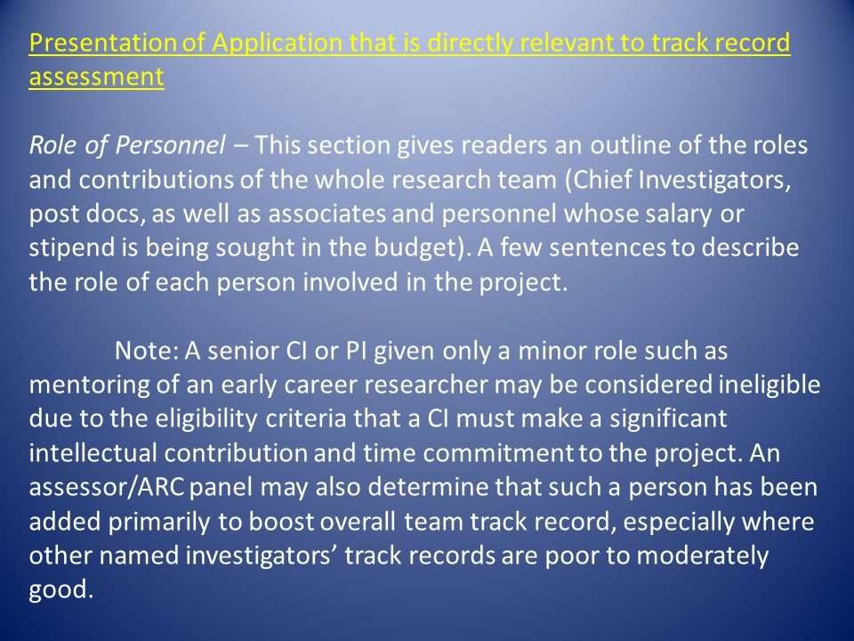Presentation of Application that is directly relevant to track record assessment Role of Personnel – This section gives readers an outline of the roles and contributions of the whole research team (Chief Investigators, post docs, as well as associates and personnel whose salary or stipend is being sought in the budget).