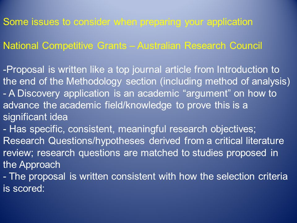 Some issues to consider when preparing your application National Competitive Grants – Australian Research Council -Proposal is written like a top journal article from Introduction to the end of the Methodology section (including method of analysis) - A Discovery application is an academic argument on how to advance the academic field/knowledge to prove this is a significant idea - Has specific, consistent, meaningful research objectives; Research Questions/hypotheses derived from a critical literature review; research questions are matched to studies proposed in the Approach - The proposal is written consistent with how the selection criteria is scored: