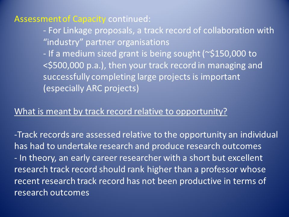 Assessment of Capacity continued: - For Linkage proposals, a track record of collaboration with industry partner organisations - If a medium sized grant is being sought (~$150,000 to <$500,000 p.a.), then your track record in managing and successfully completing large projects is important (especially ARC projects) What is meant by track record relative to opportunity.