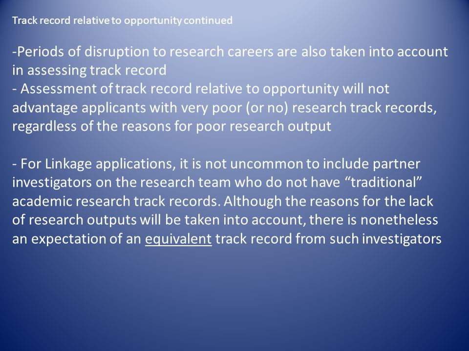 Track record relative to opportunity continued -Periods of disruption to research careers are also taken into account in assessing track record - Assessment of track record relative to opportunity will not advantage applicants with very poor (or no) research track records, regardless of the reasons for poor research output - For Linkage applications, it is not uncommon to include partner investigators on the research team who do not have traditional academic research track records.