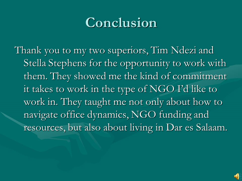 Conclusion Thank you to my two superiors, Tim Ndezi and Stella Stephens for the opportunity to work with them. They showed me the kind of commitment i