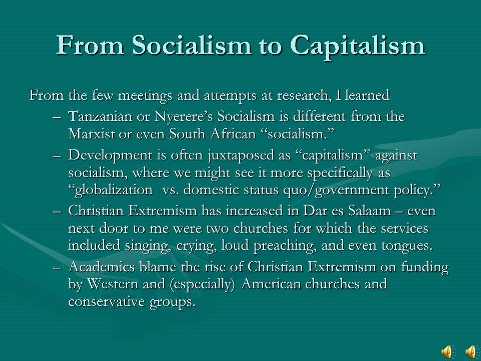 From Socialism to Capitalism From the few meetings and attempts at research, I learned –Tanzanian or Nyerere's Socialism is different from the Marxist