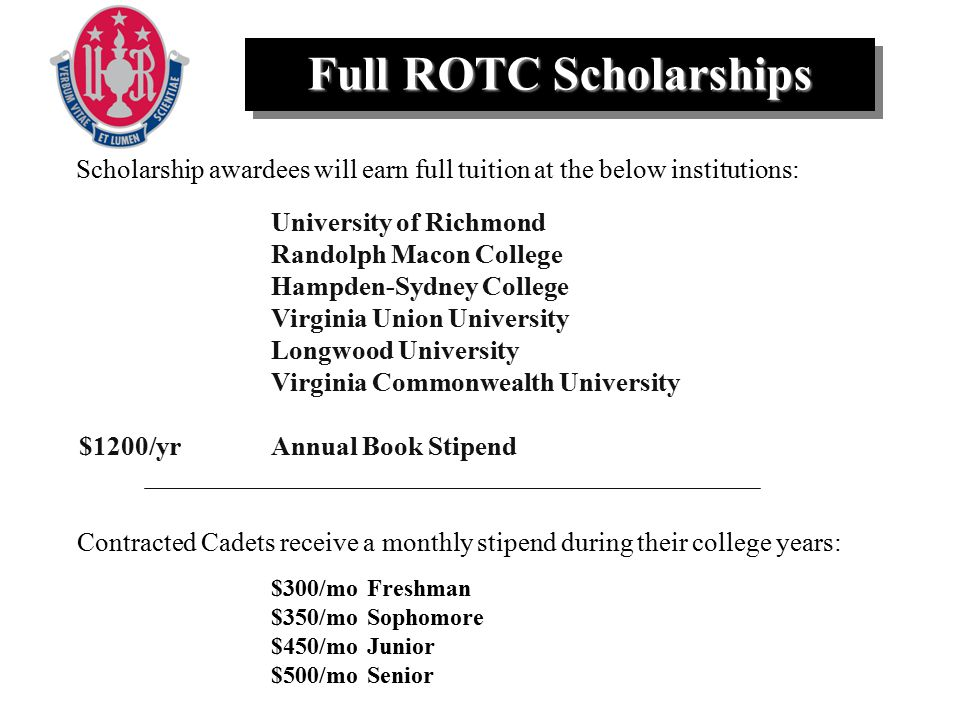 $300/moFreshman $350/moSophomore $450/moJunior $500/moSenior University of Richmond Randolph Macon College Hampden-Sydney College Virginia Union University Longwood University Virginia Commonwealth University $1200/yrAnnual Book Stipend Full ROTC Scholarships Contracted Cadets receive a monthly stipend during their college years: Scholarship awardees will earn full tuition at the below institutions: