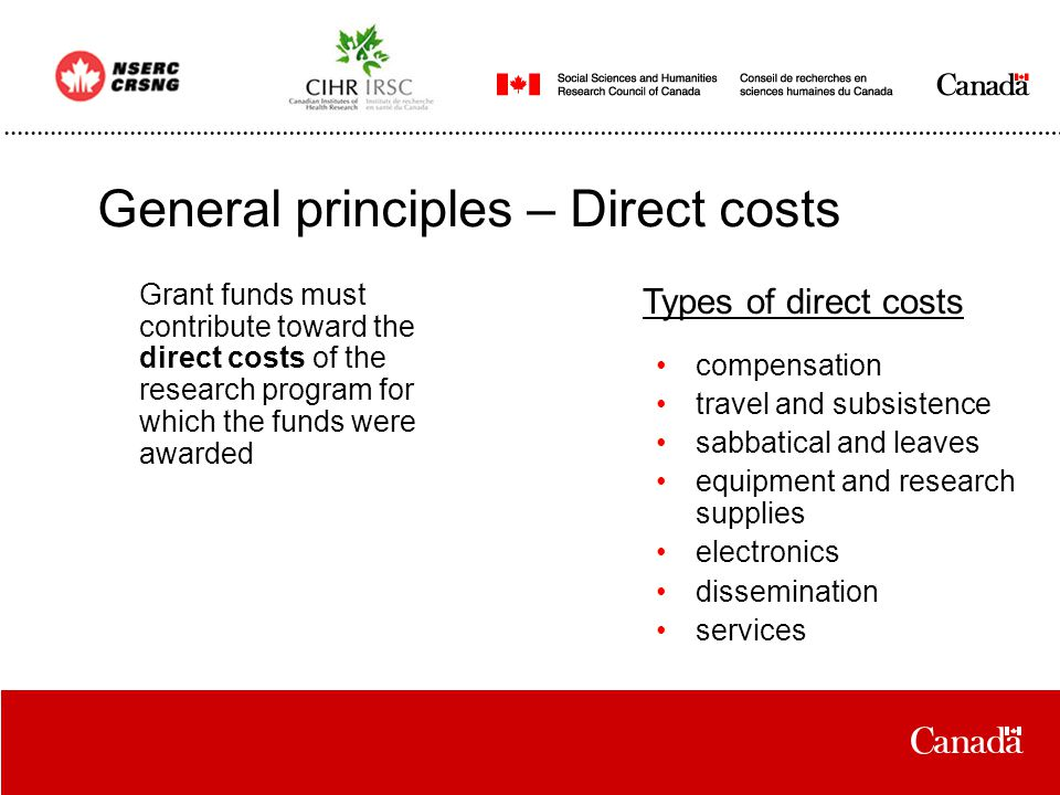 General principles – Direct costs Grant funds must contribute toward the direct costs of the research program for which the funds were awarded compensation travel and subsistence sabbatical and leaves equipment and research supplies electronics dissemination services Types of direct costs