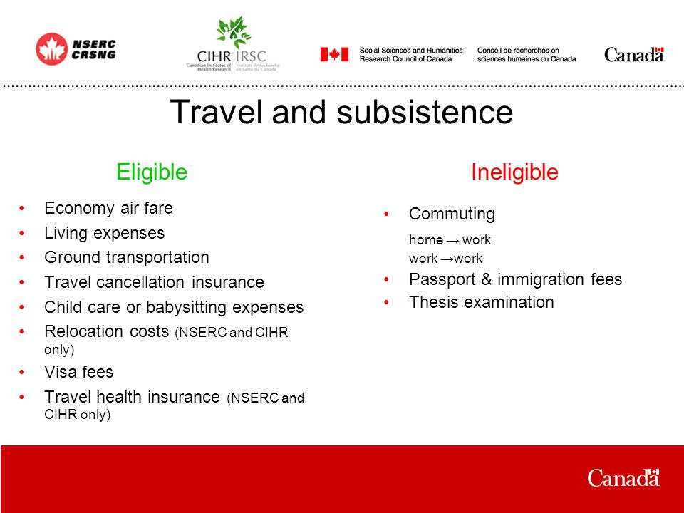 Travel and subsistence Economy air fare Living expenses Ground transportation Travel cancellation insurance Child care or babysitting expenses Relocation costs (NSERC and CIHR only) Visa fees Travel health insurance (NSERC and CIHR only) Commuting home → work work →work Passport & immigration fees Thesis examination EligibleIneligible