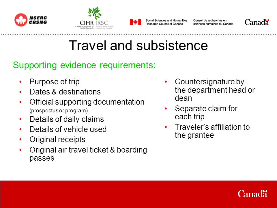 Travel and subsistence Purpose of trip Dates & destinations Official supporting documentation (prospectus or program) Details of daily claims Details of vehicle used Original receipts Original air travel ticket & boarding passes Supporting evidence requirements: Countersignature by the department head or dean Separate claim for each trip Traveler's affiliation to the grantee