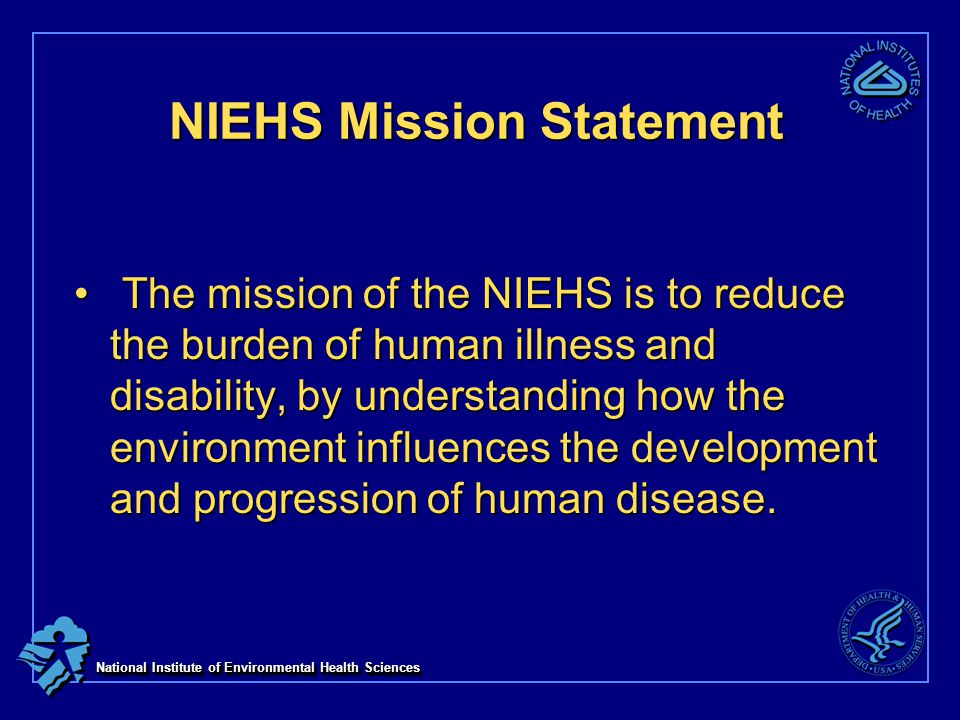 National Institute of Environmental Health Sciences NIEHS Mission Statement The mission of the NIEHS is to reduce the burden of human illness and disability, by understanding how the environment influences the development and progression of human disease.