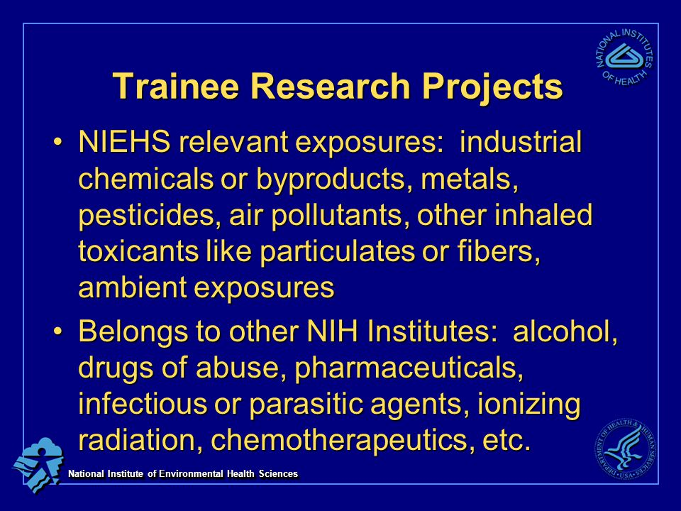 National Institute of Environmental Health Sciences Trainee Research Projects NIEHS relevant exposures: industrial chemicals or byproducts, metals, pesticides, air pollutants, other inhaled toxicants like particulates or fibers, ambient exposuresNIEHS relevant exposures: industrial chemicals or byproducts, metals, pesticides, air pollutants, other inhaled toxicants like particulates or fibers, ambient exposures Belongs to other NIH Institutes: alcohol, drugs of abuse, pharmaceuticals, infectious or parasitic agents, ionizing radiation, chemotherapeutics, etc.Belongs to other NIH Institutes: alcohol, drugs of abuse, pharmaceuticals, infectious or parasitic agents, ionizing radiation, chemotherapeutics, etc.