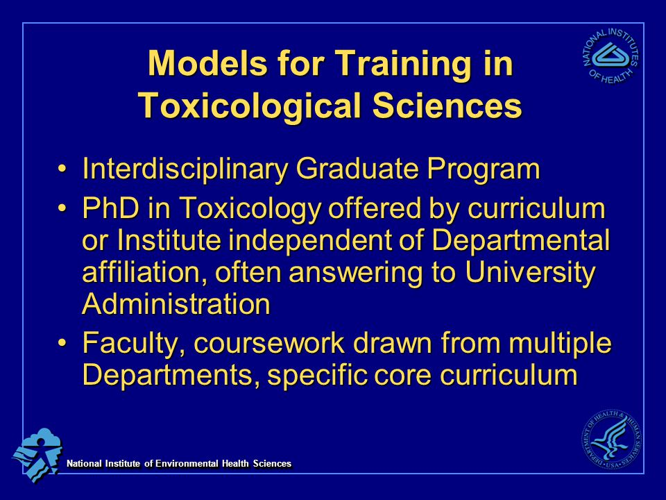 National Institute of Environmental Health Sciences Models for Training in Toxicological Sciences Interdisciplinary Graduate ProgramInterdisciplinary Graduate Program PhD in Toxicology offered by curriculum or Institute independent of Departmental affiliation, often answering to University AdministrationPhD in Toxicology offered by curriculum or Institute independent of Departmental affiliation, often answering to University Administration Faculty, coursework drawn from multiple Departments, specific core curriculumFaculty, coursework drawn from multiple Departments, specific core curriculum