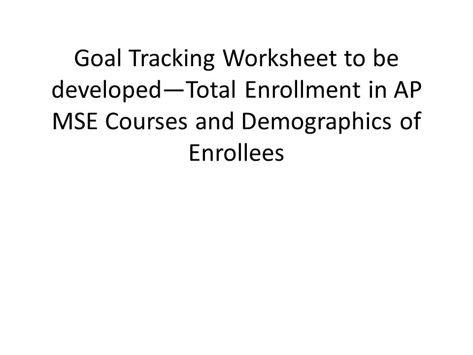 Goal Tracking Worksheet to be developed—Total Enrollment in AP MSE Courses and Demographics of Enrollees