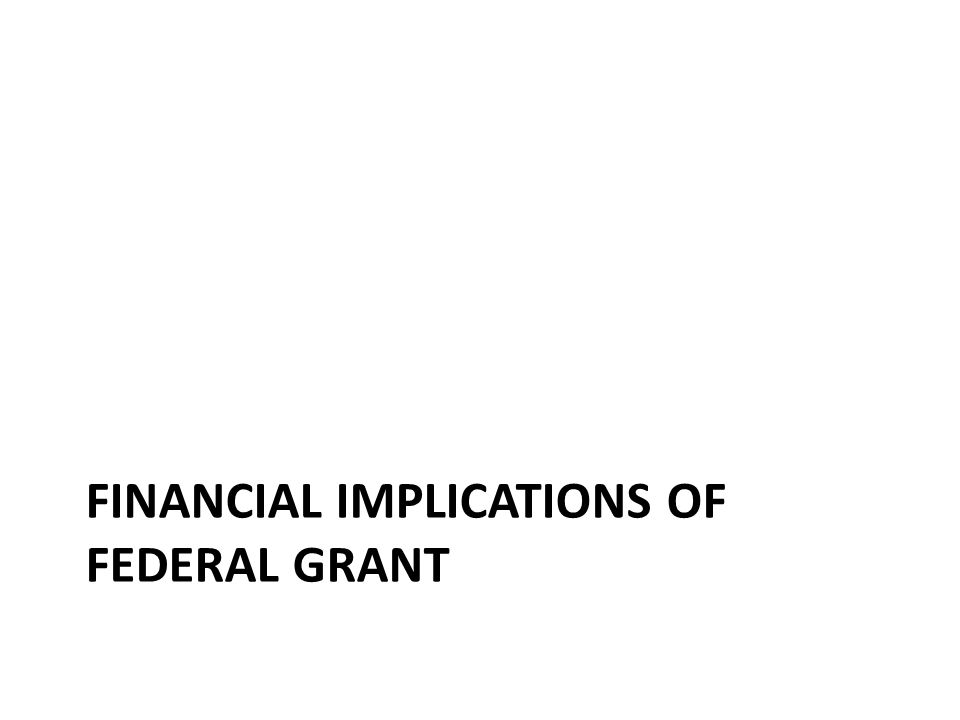 FINANCIAL IMPLICATIONS OF FEDERAL GRANT