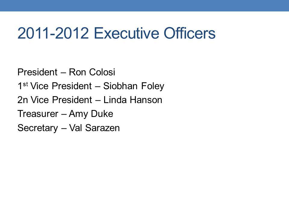 2011-2012 Executive Officers President – Ron Colosi 1 st Vice President – Siobhan Foley 2n Vice President – Linda Hanson Treasurer – Amy Duke Secretar