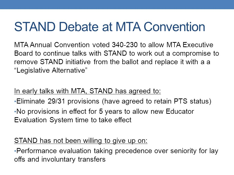 STAND Debate at MTA Convention MTA Annual Convention voted 340-230 to allow MTA Executive Board to continue talks with STAND to work out a compromise to remove STAND initiative from the ballot and replace it with a a Legislative Alternative In early talks with MTA, STAND has agreed to: Eliminate 29/31 provisions (have agreed to retain PTS status) No provisions in effect for 5 years to allow new Educator Evaluation System time to take effect STAND has not been willing to give up on: Performance evaluation taking precedence over seniority for lay offs and involuntary transfers