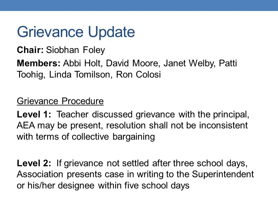 Grievance Update Chair: Siobhan Foley Members: Abbi Holt, David Moore, Janet Welby, Patti Toohig, Linda Tomilson, Ron Colosi Grievance Procedure Level 1: Teacher discussed grievance with the principal, AEA may be present, resolution shall not be inconsistent with terms of collective bargaining Level 2: If grievance not settled after three school days, Association presents case in writing to the Superintendent or his/her designee within five school days