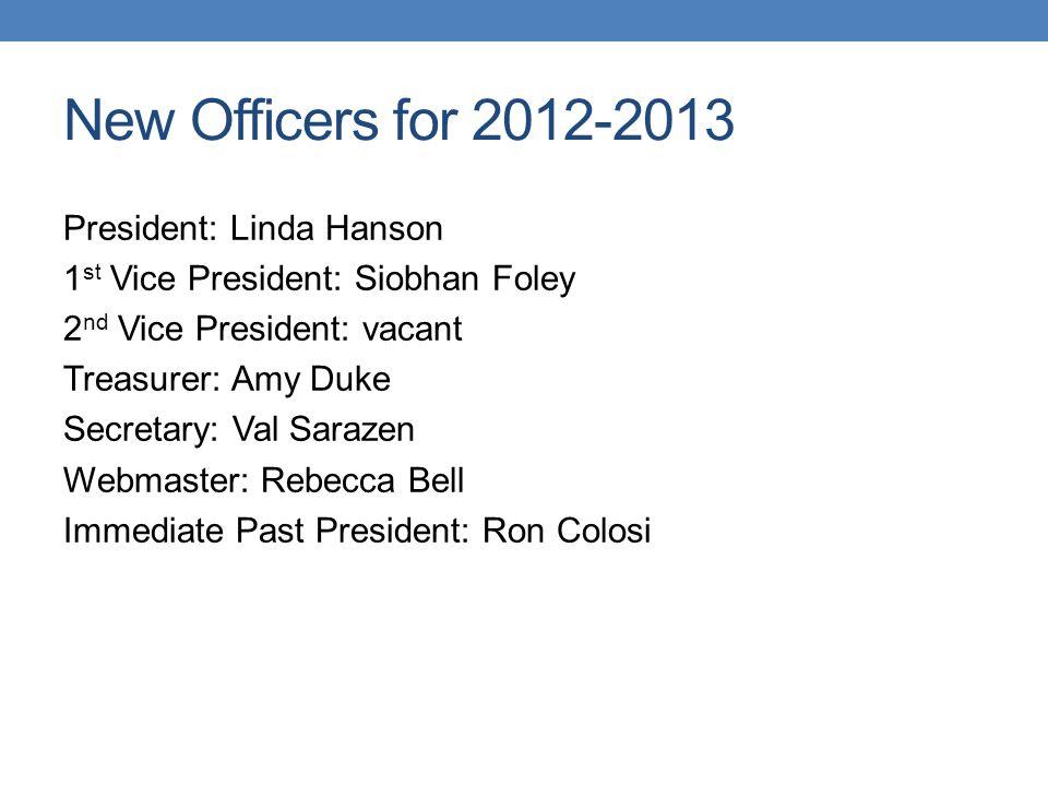 New Officers for 2012-2013 President: Linda Hanson 1 st Vice President: Siobhan Foley 2 nd Vice President: vacant Treasurer: Amy Duke Secretary: Val S
