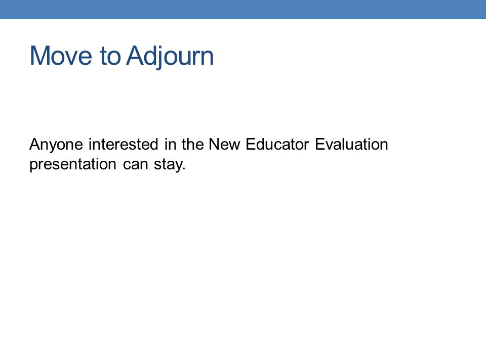 Move to Adjourn Anyone interested in the New Educator Evaluation presentation can stay.