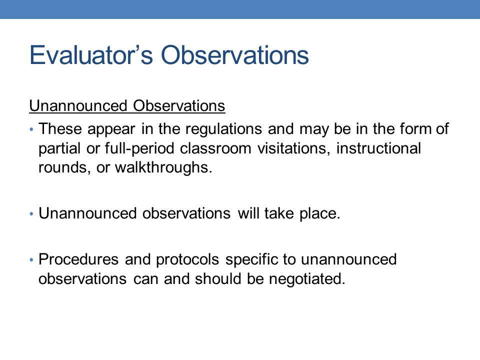 Evaluator's Observations Unannounced Observations These appear in the regulations and may be in the form of partial or full-period classroom visitations, instructional rounds, or walkthroughs.