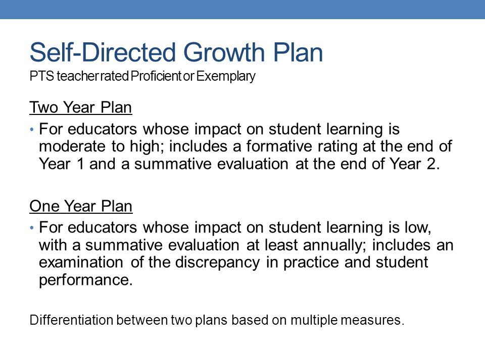 Self-Directed Growth Plan PTS teacher rated Proficient or Exemplary Two Year Plan For educators whose impact on student learning is moderate to high; includes a formative rating at the end of Year 1 and a summative evaluation at the end of Year 2.