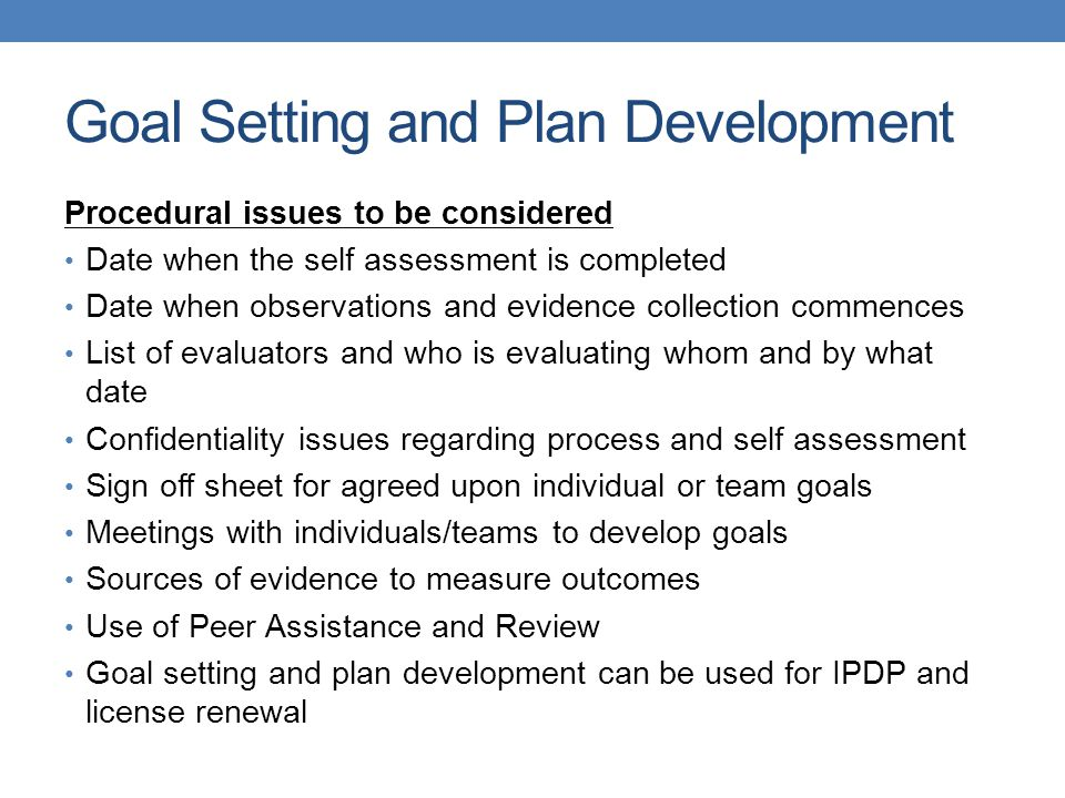 Goal Setting and Plan Development Procedural issues to be considered Date when the self assessment is completed Date when observations and evidence collection commences List of evaluators and who is evaluating whom and by what date Confidentiality issues regarding process and self assessment Sign off sheet for agreed upon individual or team goals Meetings with individuals/teams to develop goals Sources of evidence to measure outcomes Use of Peer Assistance and Review Goal setting and plan development can be used for IPDP and license renewal