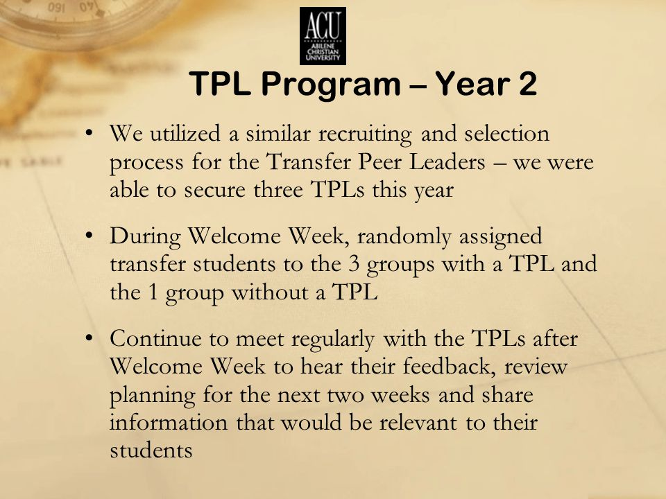 TPL Program – Year 2 We utilized a similar recruiting and selection process for the Transfer Peer Leaders – we were able to secure three TPLs this year During Welcome Week, randomly assigned transfer students to the 3 groups with a TPL and the 1 group without a TPL Continue to meet regularly with the TPLs after Welcome Week to hear their feedback, review planning for the next two weeks and share information that would be relevant to their students