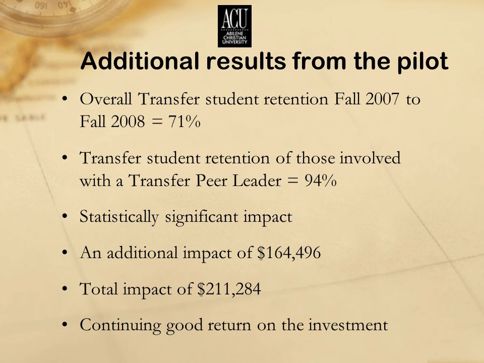 Additional results from the pilot Overall Transfer student retention Fall 2007 to Fall 2008 = 71% Transfer student retention of those involved with a Transfer Peer Leader = 94% Statistically significant impact An additional impact of $164,496 Total impact of $211,284 Continuing good return on the investment