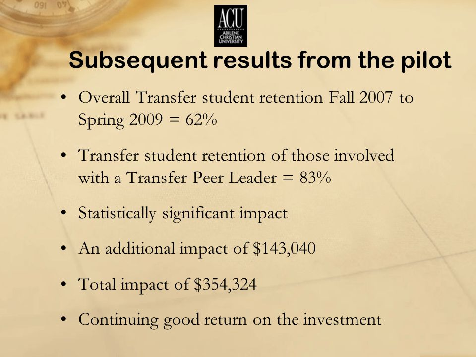 Subsequent results from the pilot Overall Transfer student retention Fall 2007 to Spring 2009 = 62% Transfer student retention of those involved with a Transfer Peer Leader = 83% Statistically significant impact An additional impact of $143,040 Total impact of $354,324 Continuing good return on the investment