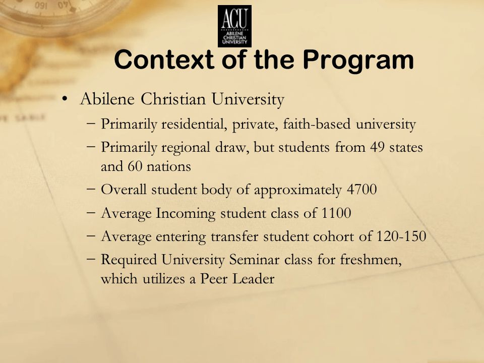 Context of the Program Abilene Christian University −Primarily residential, private, faith-based university −Primarily regional draw, but students from 49 states and 60 nations −Overall student body of approximately 4700 −Average Incoming student class of 1100 −Average entering transfer student cohort of 120-150 −Required University Seminar class for freshmen, which utilizes a Peer Leader