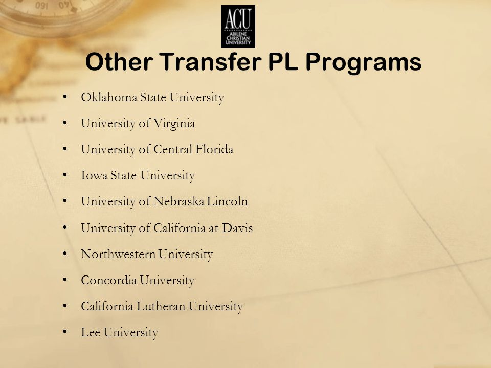 Other Transfer PL Programs Oklahoma State University University of Virginia University of Central Florida Iowa State University University of Nebraska Lincoln University of California at Davis Northwestern University Concordia University California Lutheran University Lee University