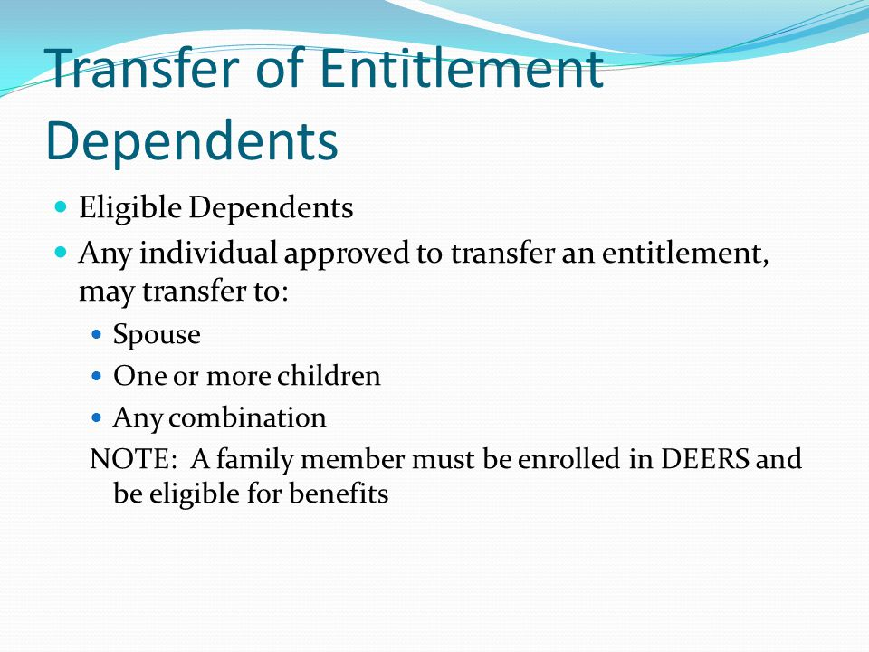 Transfer of Entitlement Dependents Eligible Dependents Any individual approved to transfer an entitlement, may transfer to: Spouse One or more children Any combination NOTE: A family member must be enrolled in DEERS and be eligible for benefits