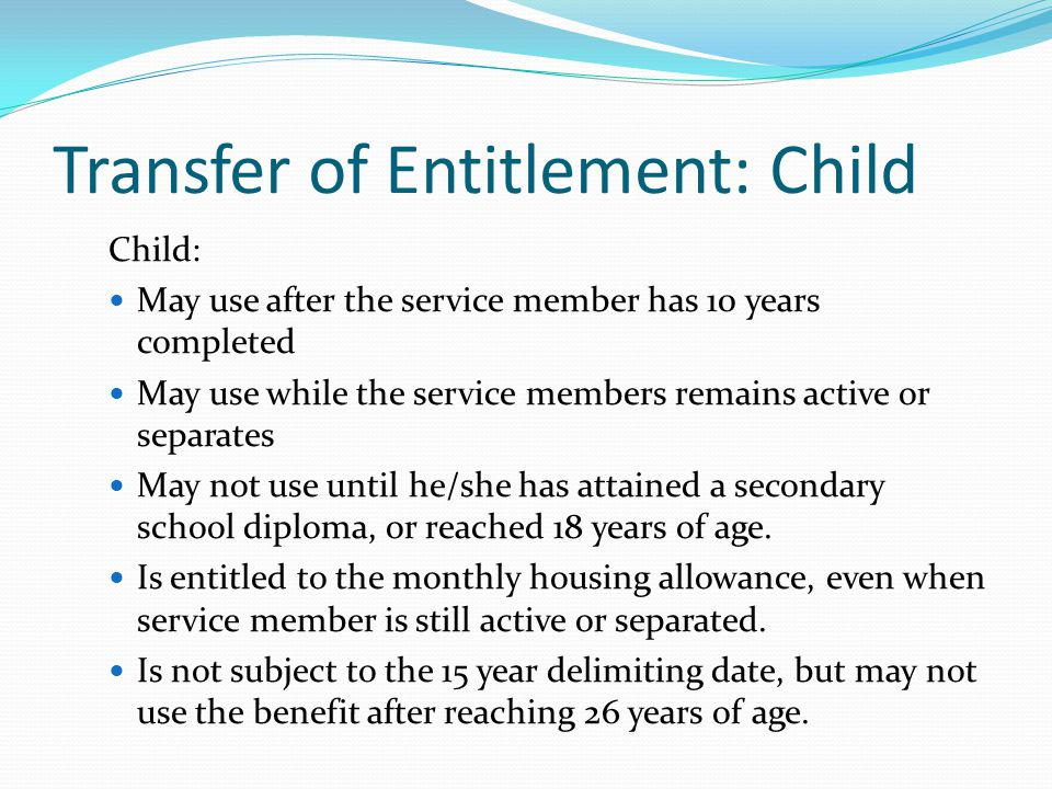 Transfer of Entitlement: Child Child: May use after the service member has 10 years completed May use while the service members remains active or separates May not use until he/she has attained a secondary school diploma, or reached 18 years of age.